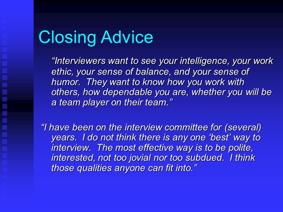 Closing Advice Interviewers want to see your intelligence, your work ethic, your sense of balance, and your sense of humor.