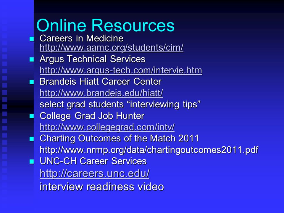 Online Resources Careers in Medicine http://www.aamc.org/students/cim/ Careers in Medicine http://www.aamc.org/students/cim/ http://www.aamc.org/students/cim/ Argus Technical Services Argus Technical Services http://www.argus-tech.com/intervie.htm Brandeis Hiatt Career Center Brandeis Hiatt Career Center http://www.brandeis.edu/hiatt/ select grad students interviewing tips College Grad Job Hunter College Grad Job Hunter http://www.collegegrad.com/intv/ Charting Outcomes of the Match 2011 Charting Outcomes of the Match 2011http://www.nrmp.org/data/chartingoutcomes2011.pdf UNC-CH Career Services UNC-CH Career Services http://careers.unc.edu/ interview readiness video