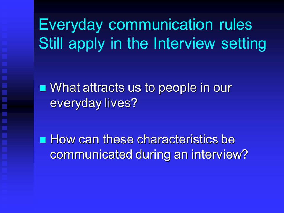 Everyday communication rules Still apply in the Interview setting What attracts us to people in our everyday lives.