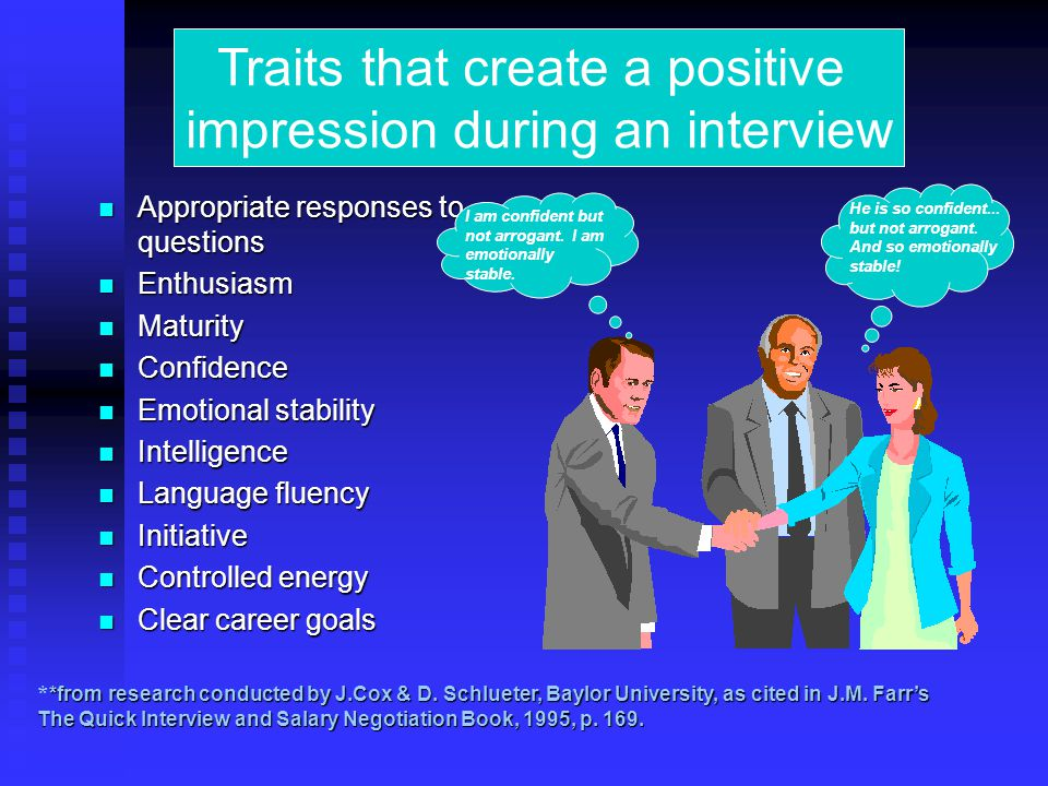 Appropriate responses to questions Appropriate responses to questions Enthusiasm Enthusiasm Maturity Maturity Confidence Confidence Emotional stability Emotional stability Intelligence Intelligence Language fluency Language fluency Initiative Initiative Controlled energy Controlled energy Clear career goals Clear career goals *from research conducted by J.Cox & D.