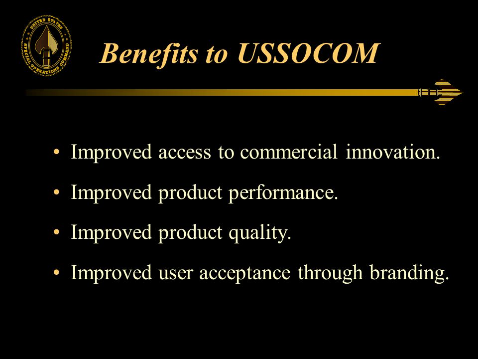 Benefits to USSOCOM Improved access to commercial innovation. Improved product performance. Improved product quality. Improved user acceptance through