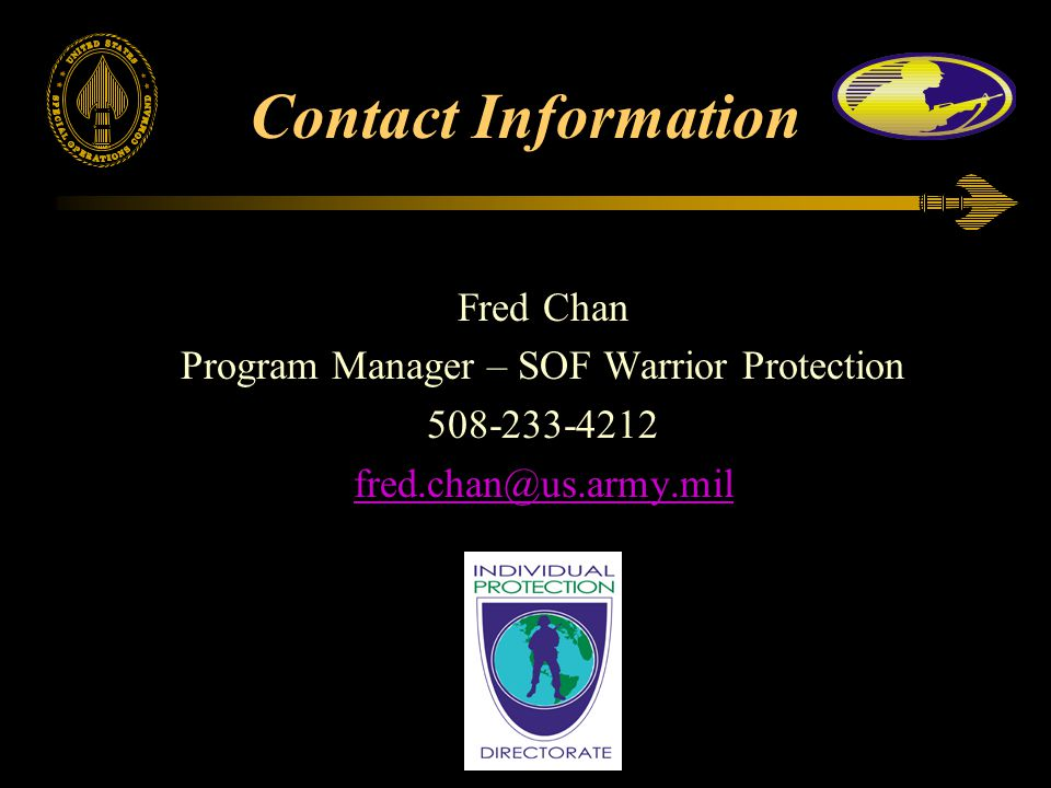 Contact Information Fred Chan Program Manager – SOF Warrior Protection 508-233-4212 fred.chan@us.army.mil