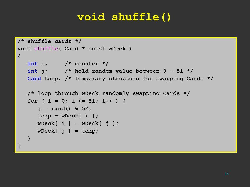 14 void shuffle() /* shuffle cards */ void shuffle( Card * const wDeck ) { int i; /* counter */ int j; /* hold random value between 0 - 51 */ Card tem