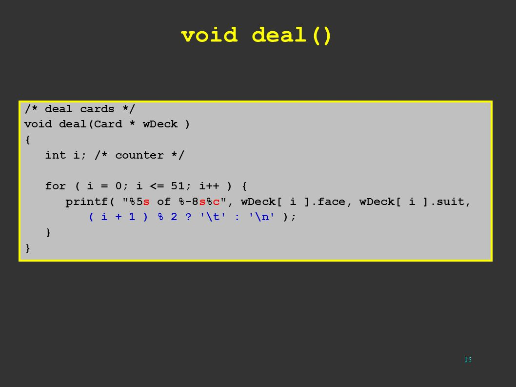 15 void deal() /* deal cards */ void deal(Card * wDeck ) { int i; /* counter */ for ( i = 0; i <= 51; i++ ) { printf(