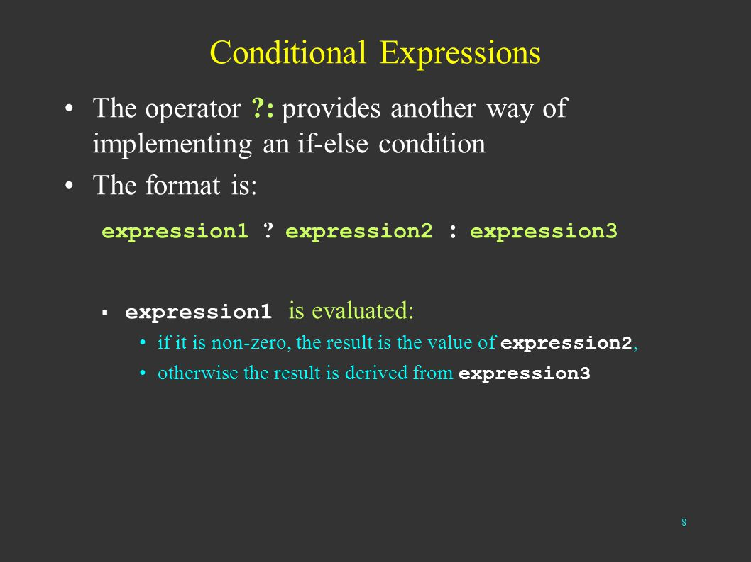 8 Conditional Expressions The operator ?: provides another way of implementing an if-else condition The format is: expression1 ? expression2 : express