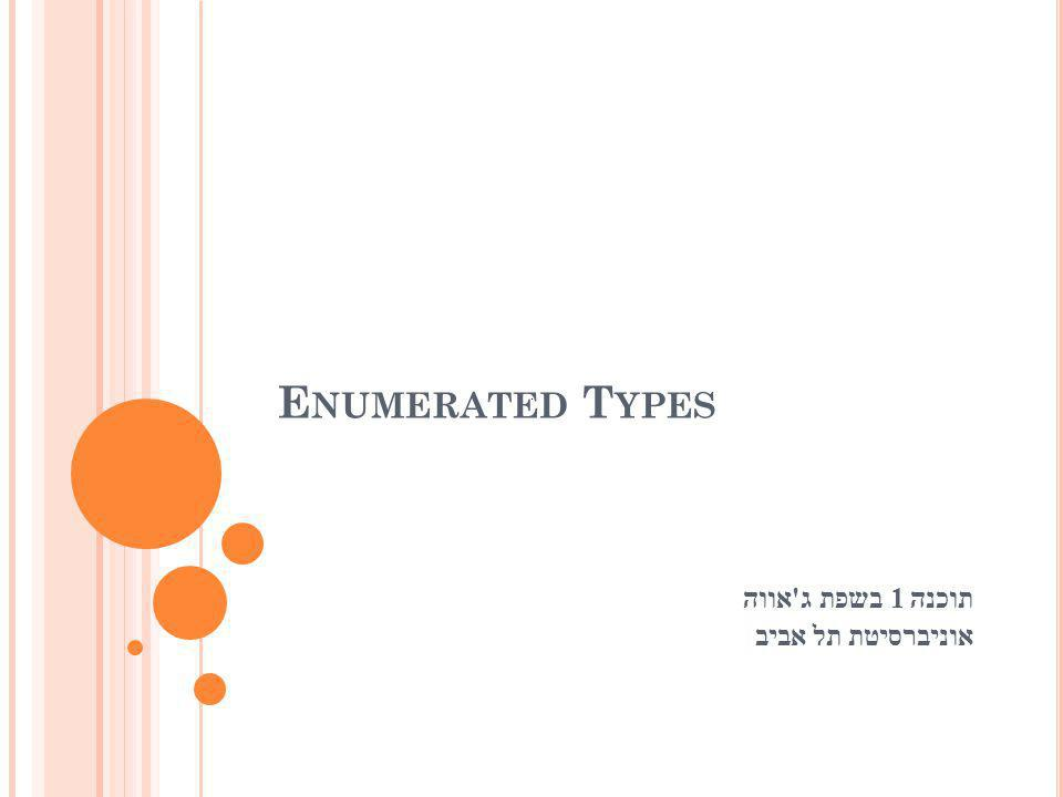 E NUMERATED T YPES תוכנה 1 בשפת ג ' אווה אוניברסיטת תל אביב