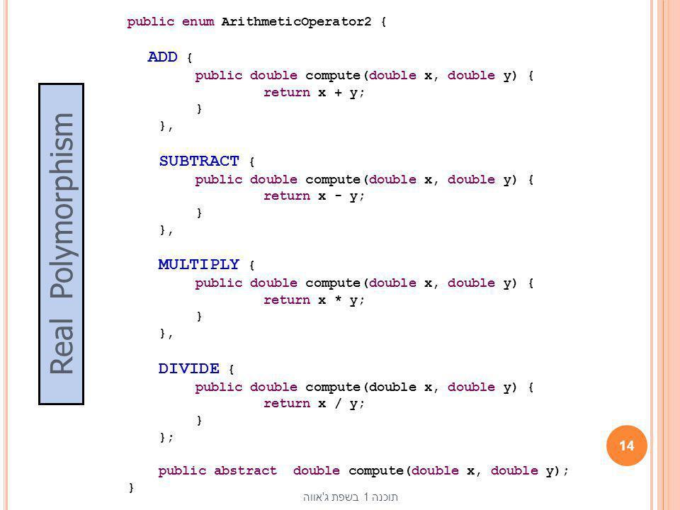 public enum ArithmeticOperator2 { ADD { public double compute(double x, double y) { return x + y; } }, SUBTRACT { public double compute(double x, doub