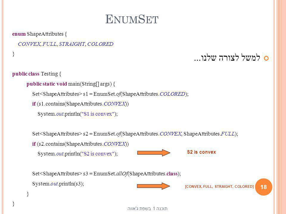 E NUM S ET למשל לצורה שלנו... 18 תוכנה 1 בשפת ג'אווה enum ShapeAttributes { CONVEX, FULL, STRAIGHT, COLORED } public class Testing { public static voi