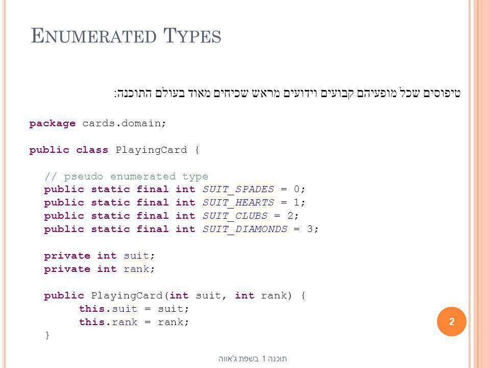 E NUMERATED T YPES טיפוסים שכל מופעיהם קבועים וידועים מראש שכיחים מאוד בעולם התוכנה: package cards.domain; public class PlayingCard { // pseudo enumer