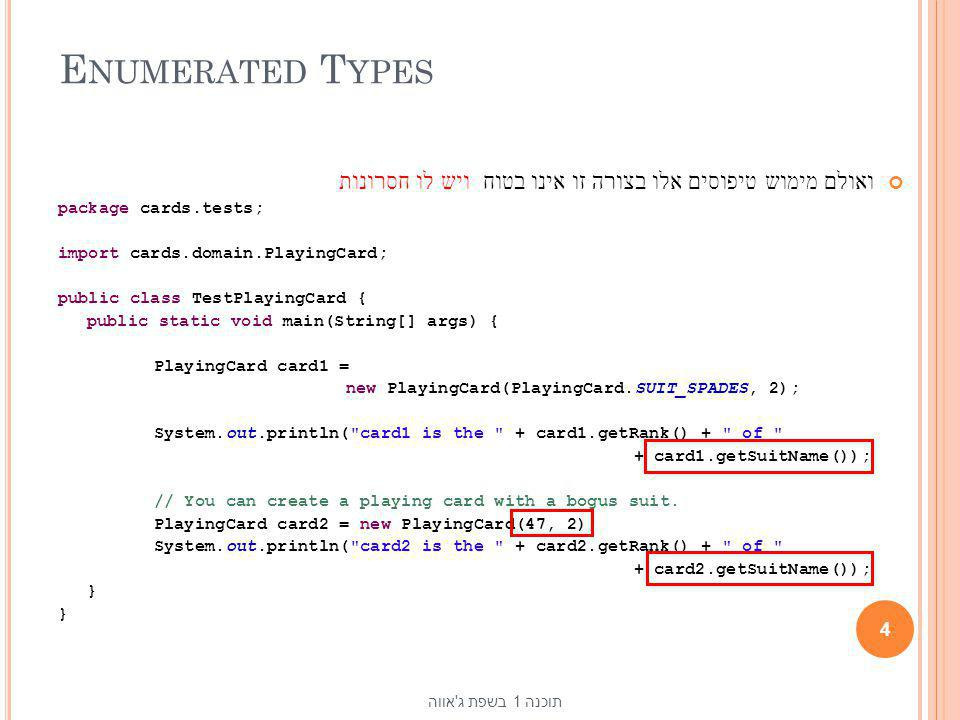 E NUMERATED T YPES ואולם מימוש טיפוסים אלו בצורה זו אינו בטוח package cards.tests; import cards.domain.PlayingCard; public class TestPlayingCard { pub