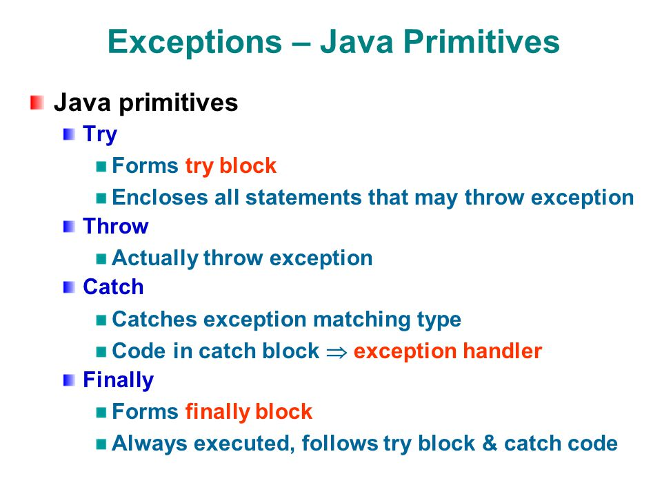Exceptions – Java Primitives Java primitives Try Forms try block Encloses all statements that may throw exception Throw Actually throw exception Catch Catches exception matching type Code in catch block exception handler Finally Forms finally block Always executed, follows try block & catch code