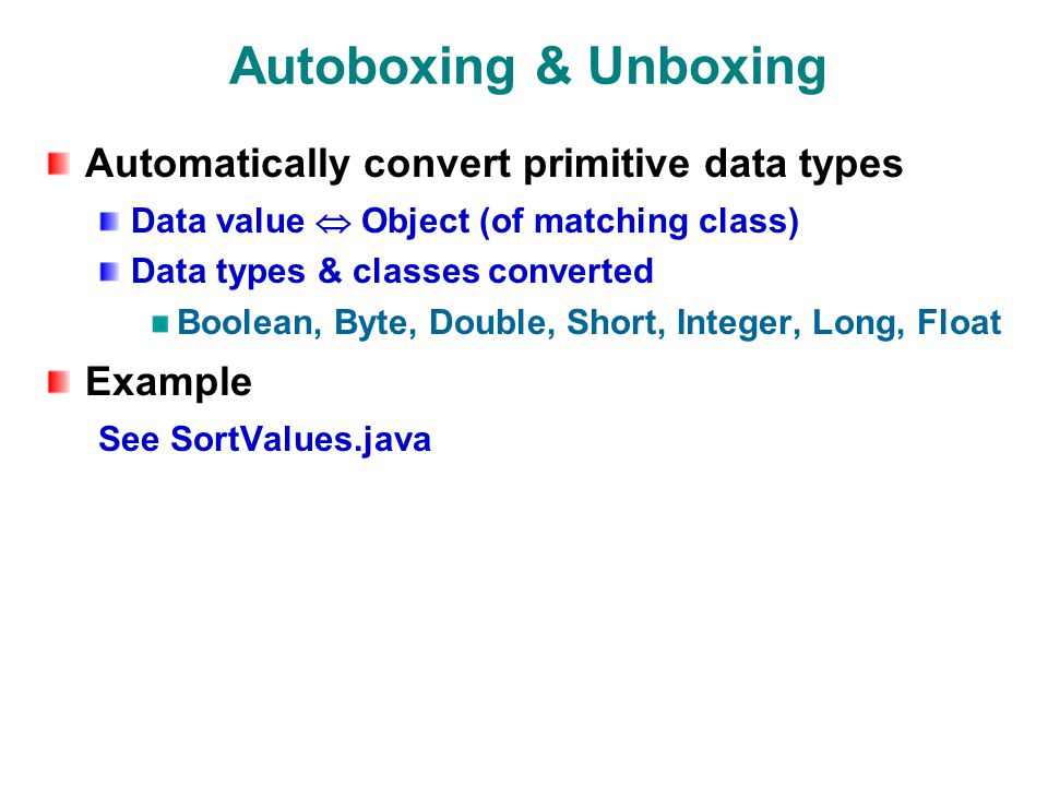 Autoboxing & Unboxing Automatically convert primitive data types Data value Object (of matching class) Data types & classes converted Boolean, Byte, Double, Short, Integer, Long, Float Example See SortValues.java