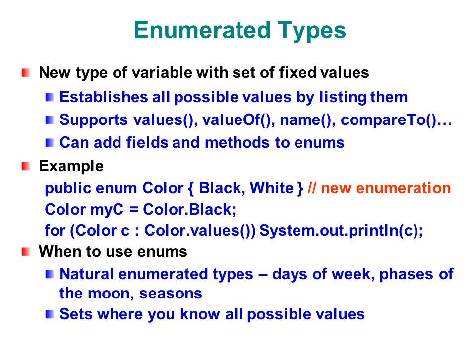 Enumerated Types New type of variable with set of fixed values Establishes all possible values by listing them Supports values(), valueOf(), name(), compareTo()… Can add fields and methods to enums Example public enum Color { Black, White } // new enumeration Color myC = Color.Black; for (Color c : Color.values()) System.out.println(c); When to use enums Natural enumerated types – days of week, phases of the moon, seasons Sets where you know all possible values