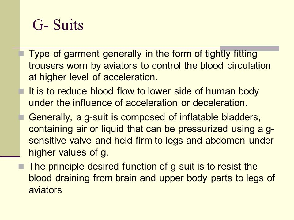 G- Suits Type of garment generally in the form of tightly fitting trousers worn by aviators to control the blood circulation at higher level of acceleration.