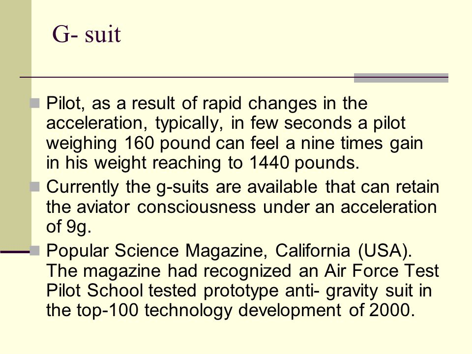 G- suit Pilot, as a result of rapid changes in the acceleration, typically, in few seconds a pilot weighing 160 pound can feel a nine times gain in his weight reaching to 1440 pounds.