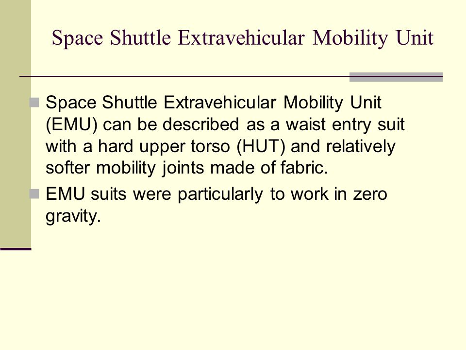 Space Shuttle Extravehicular Mobility Unit Space Shuttle Extravehicular Mobility Unit (EMU) can be described as a waist entry suit with a hard upper torso (HUT) and relatively softer mobility joints made of fabric.