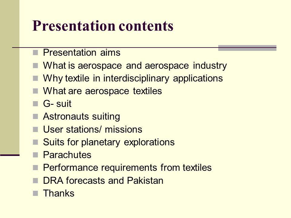 Presentation contents Presentation aims What is aerospace and aerospace industry Why textile in interdisciplinary applications What are aerospace textiles G- suit Astronauts suiting User stations/ missions Suits for planetary explorations Parachutes Performance requirements from textiles DRA forecasts and Pakistan Thanks