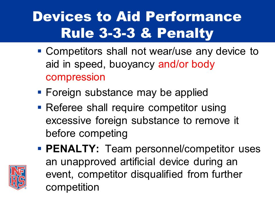 Devices to Aid Performance Rule & Penalty Competitors shall not wear/use any device to aid in speed, buoyancy and/or body compression Foreign substance may be applied Referee shall require competitor using excessive foreign substance to remove it before competing PENALTY: Team personnel/competitor uses an unapproved artificial device during an event, competitor disqualified from further competition