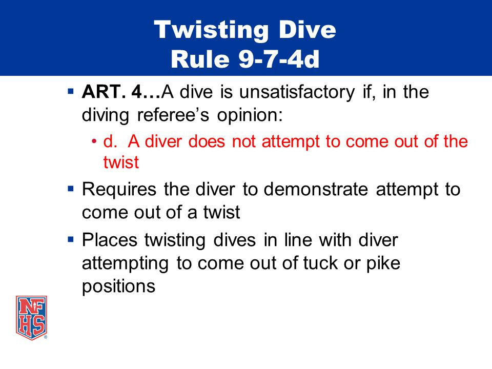 Twisting Dive Rule 9-7-4d ART. 4…A dive is unsatisfactory if, in the diving referees opinion: d.