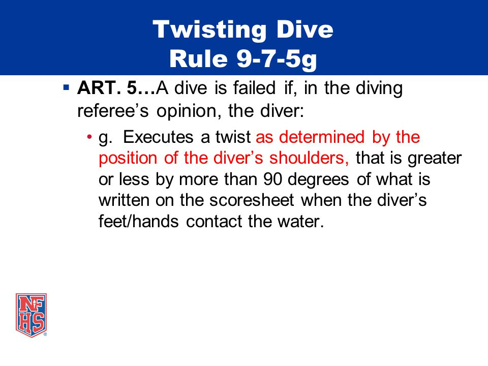Twisting Dive Rule 9-7-5g ART. 5…A dive is failed if, in the diving referees opinion, the diver: g.