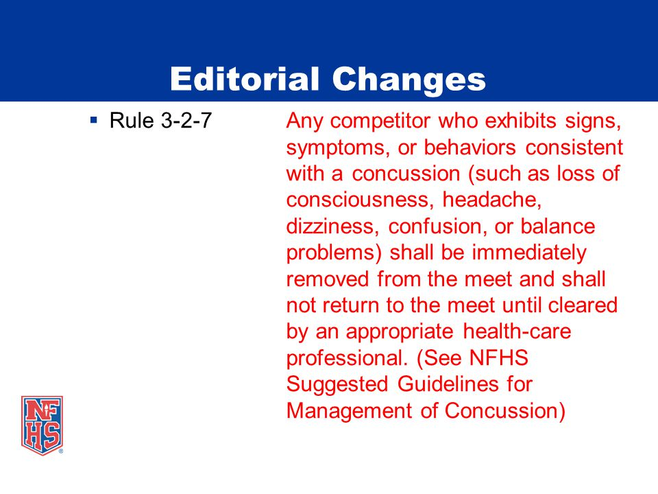 Editorial Changes Rule 3-2-7Any competitor who exhibits signs, symptoms, or behaviors consistent with a concussion (such as loss of consciousness, headache, dizziness, confusion, or balance problems) shall be immediately removed from the meet and shall not return to the meet until cleared by an appropriate health-care professional.