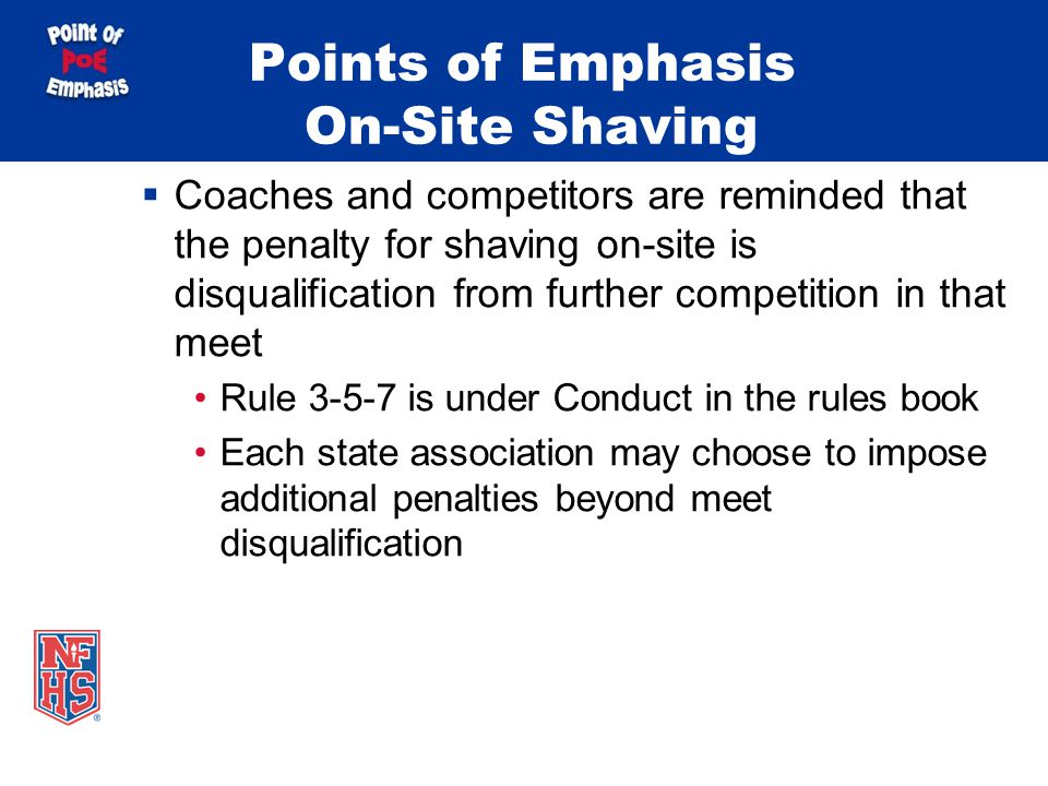Points of Emphasis On-Site Shaving Coaches and competitors are reminded that the penalty for shaving on-site is disqualification from further competition in that meet Rule is under Conduct in the rules book Each state association may choose to impose additional penalties beyond meet disqualification