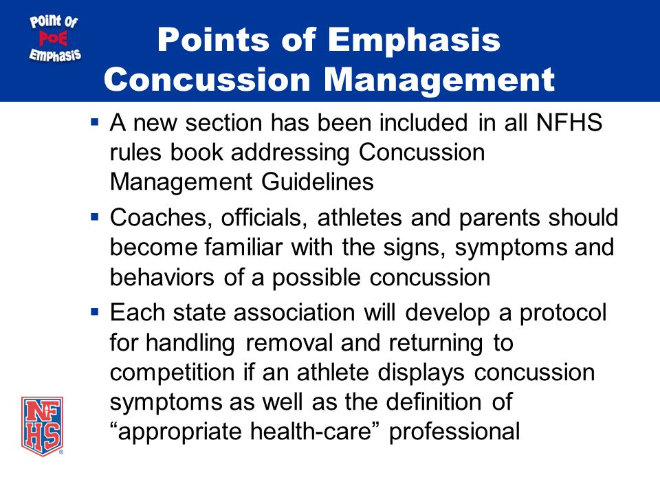Points of Emphasis Concussion Management A new section has been included in all NFHS rules book addressing Concussion Management Guidelines Coaches, officials, athletes and parents should become familiar with the signs, symptoms and behaviors of a possible concussion Each state association will develop a protocol for handling removal and returning to competition if an athlete displays concussion symptoms as well as the definition of appropriate health-care professional