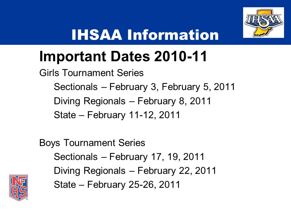 IHSAA Information Important Dates Girls Tournament Series Sectionals – February 3, February 5, 2011 Diving Regionals – February 8, 2011 State – February 11-12, 2011 Boys Tournament Series Sectionals – February 17, 19, 2011 Diving Regionals – February 22, 2011 State – February 25-26, 2011