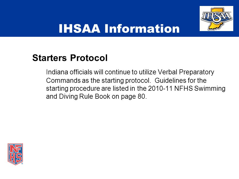IHSAA Information Starters Protocol Indiana officials will continue to utilize Verbal Preparatory Commands as the starting protocol.