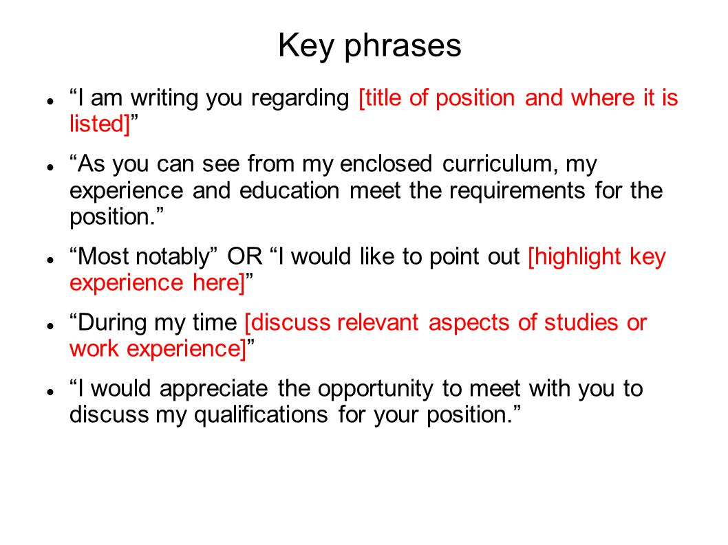 Key phrases I am writing you regarding [title of position and where it is listed] As you can see from my enclosed curriculum, my experience and education meet the requirements for the position.