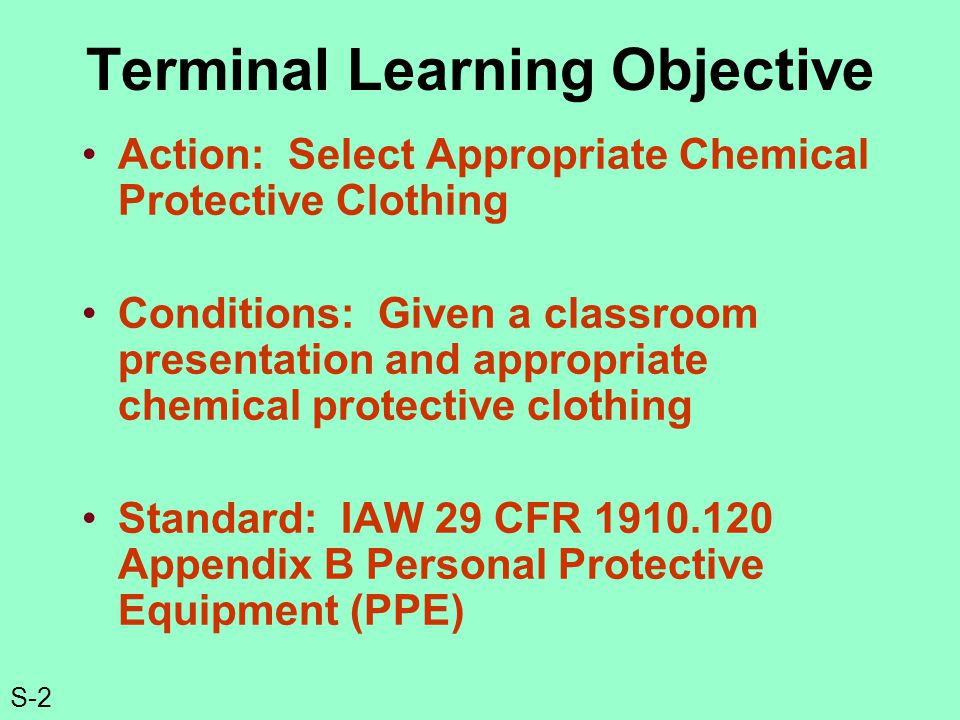 S-2 Terminal Learning Objective Action: Select Appropriate Chemical Protective Clothing Conditions: Given a classroom presentation and appropriate chemical protective clothing Standard: IAW 29 CFR 1910.120 Appendix B Personal Protective Equipment (PPE)