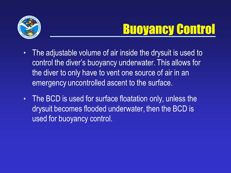 Buoyancy Control The adjustable volume of air inside the drysuit is used to control the divers buoyancy underwater.