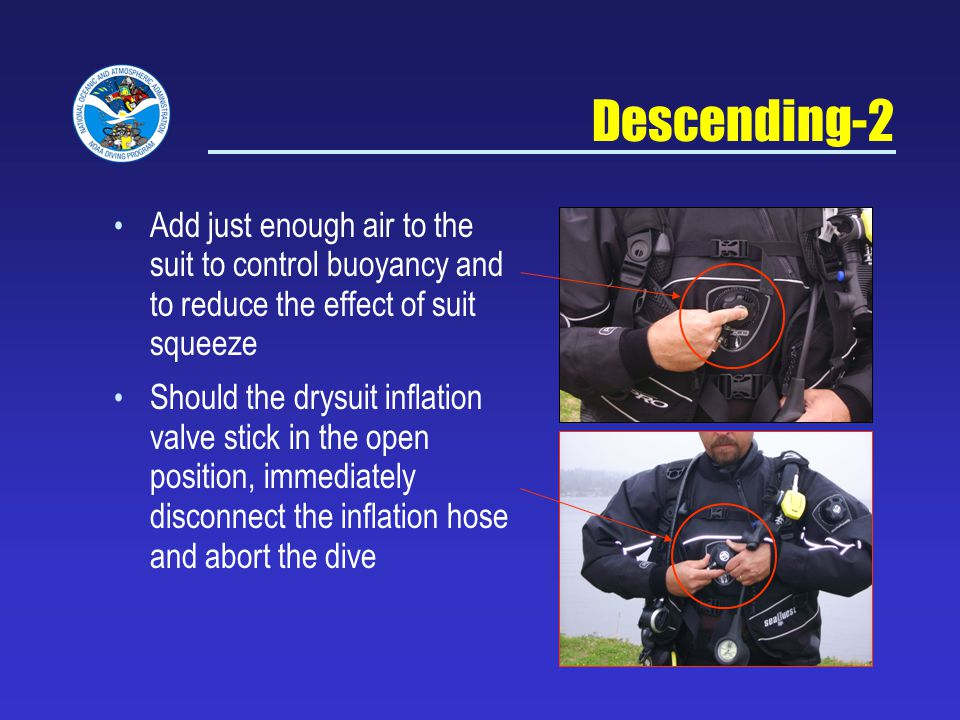 Descending-2 Add just enough air to the suit to control buoyancy and to reduce the effect of suit squeeze Should the drysuit inflation valve stick in the open position, immediately disconnect the inflation hose and abort the dive