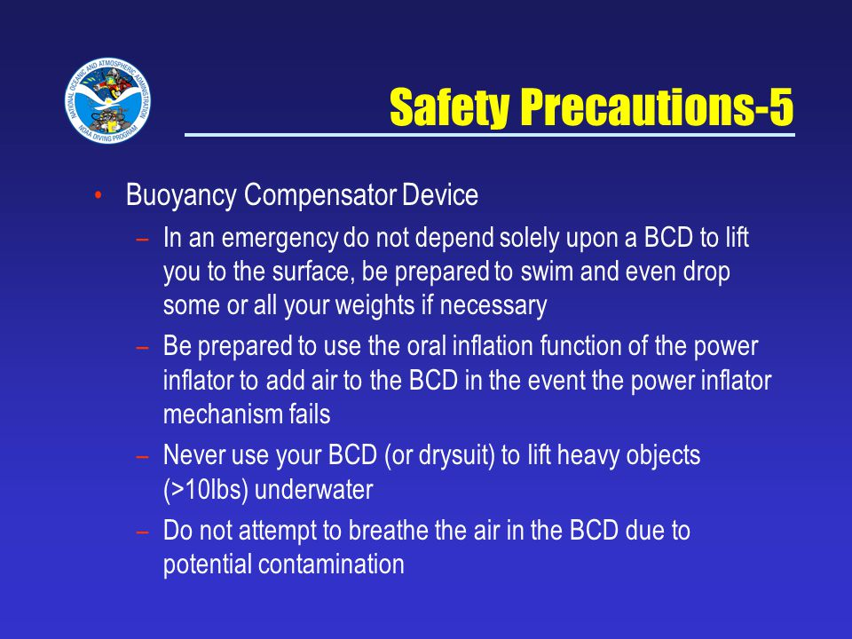 Safety Precautions-5 Buoyancy Compensator Device – In an emergency do not depend solely upon a BCD to lift you to the surface, be prepared to swim and even drop some or all your weights if necessary – Be prepared to use the oral inflation function of the power inflator to add air to the BCD in the event the power inflator mechanism fails – Never use your BCD (or drysuit) to lift heavy objects (>10lbs) underwater – Do not attempt to breathe the air in the BCD due to potential contamination
