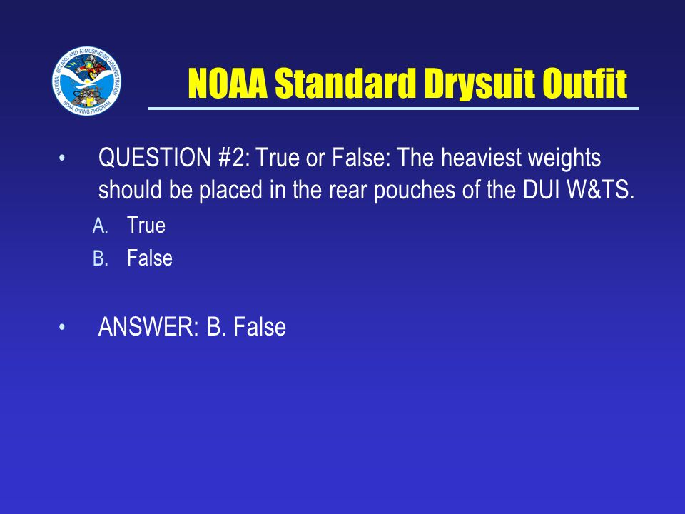 NOAA Standard Drysuit Outfit QUESTION #2: True or False: The heaviest weights should be placed in the rear pouches of the DUI W&TS.