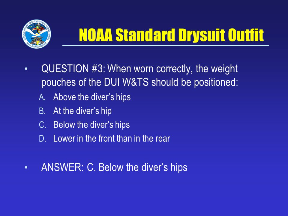 NOAA Standard Drysuit Outfit QUESTION #3: When worn correctly, the weight pouches of the DUI W&TS should be positioned: A.