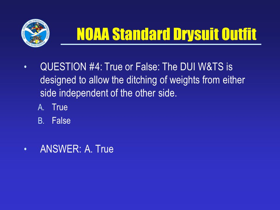 NOAA Standard Drysuit Outfit QUESTION #4: True or False: The DUI W&TS is designed to allow the ditching of weights from either side independent of the other side.