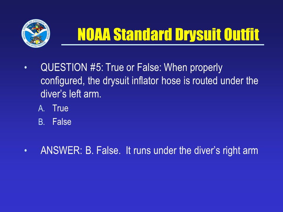 NOAA Standard Drysuit Outfit QUESTION #5: True or False: When properly configured, the drysuit inflator hose is routed under the divers left arm.