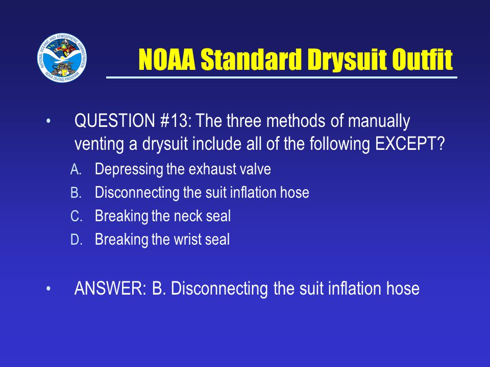NOAA Standard Drysuit Outfit QUESTION #13: The three methods of manually venting a drysuit include all of the following EXCEPT.