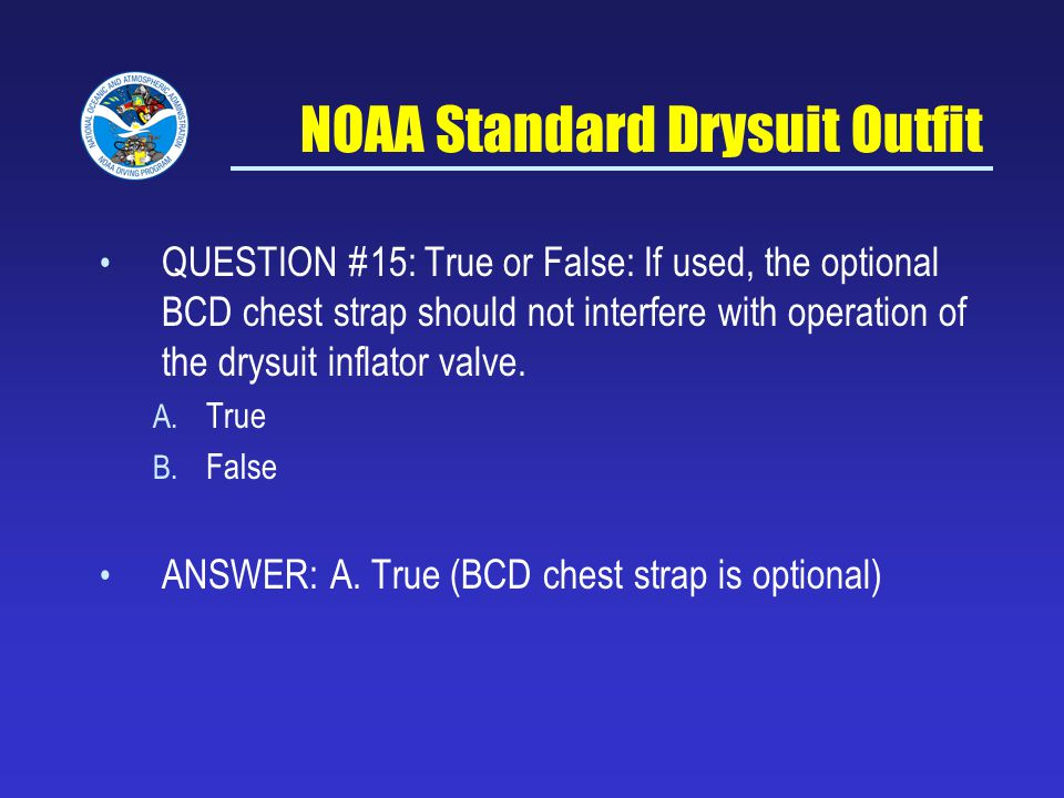 NOAA Standard Drysuit Outfit QUESTION #15: True or False: If used, the optional BCD chest strap should not interfere with operation of the drysuit inflator valve.