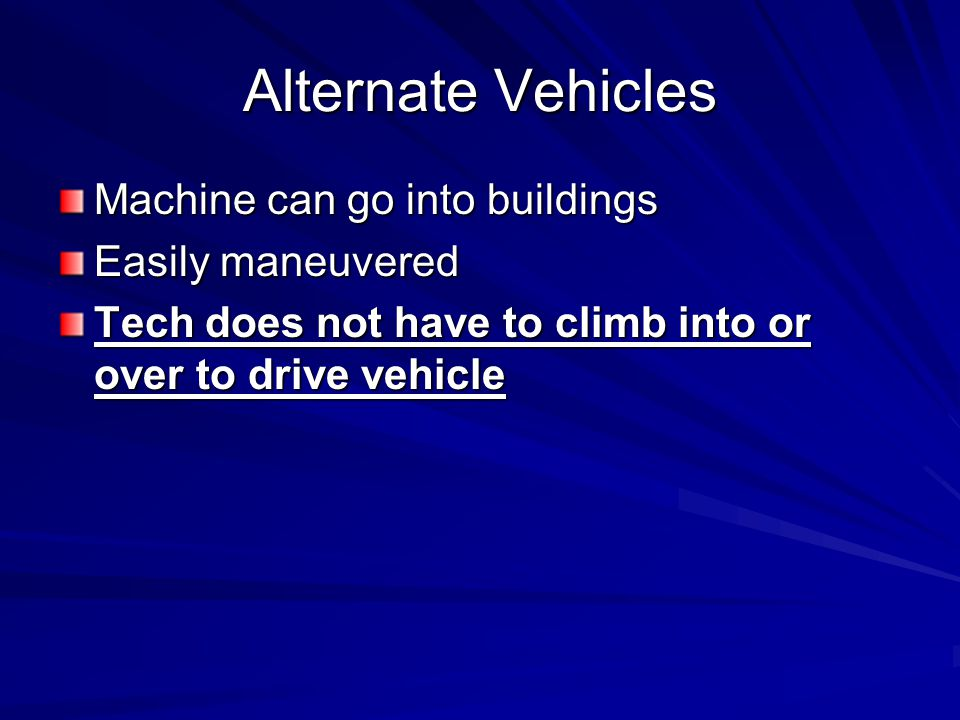 Alternate Vehicles Machine can go into buildings Easily maneuvered Tech does not have to climb into or over to drive vehicle