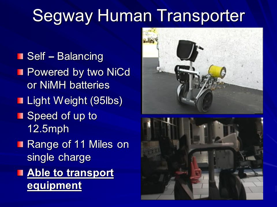 Segway Human Transporter Self – Balancing Powered by two NiCd or NiMH batteries Light Weight (95lbs) Speed of up to 12.5mph Range of 11 Miles on single charge Able to transport equipment