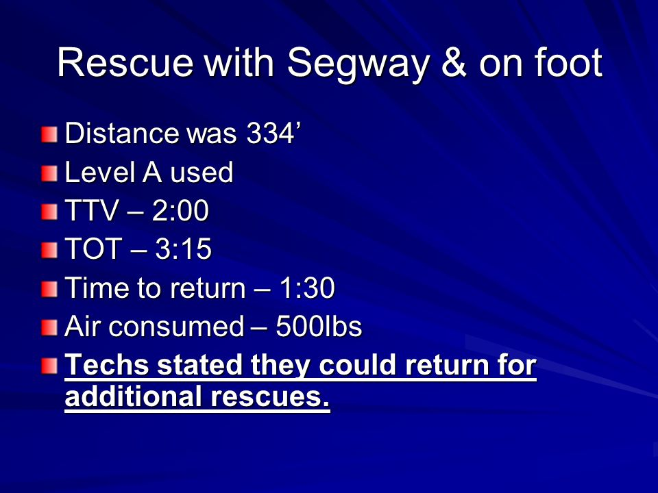 Rescue with Segway & on foot Distance was 334 Level A used TTV – 2:00 TOT – 3:15 Time to return – 1:30 Air consumed – 500lbs Techs stated they could return for additional rescues.