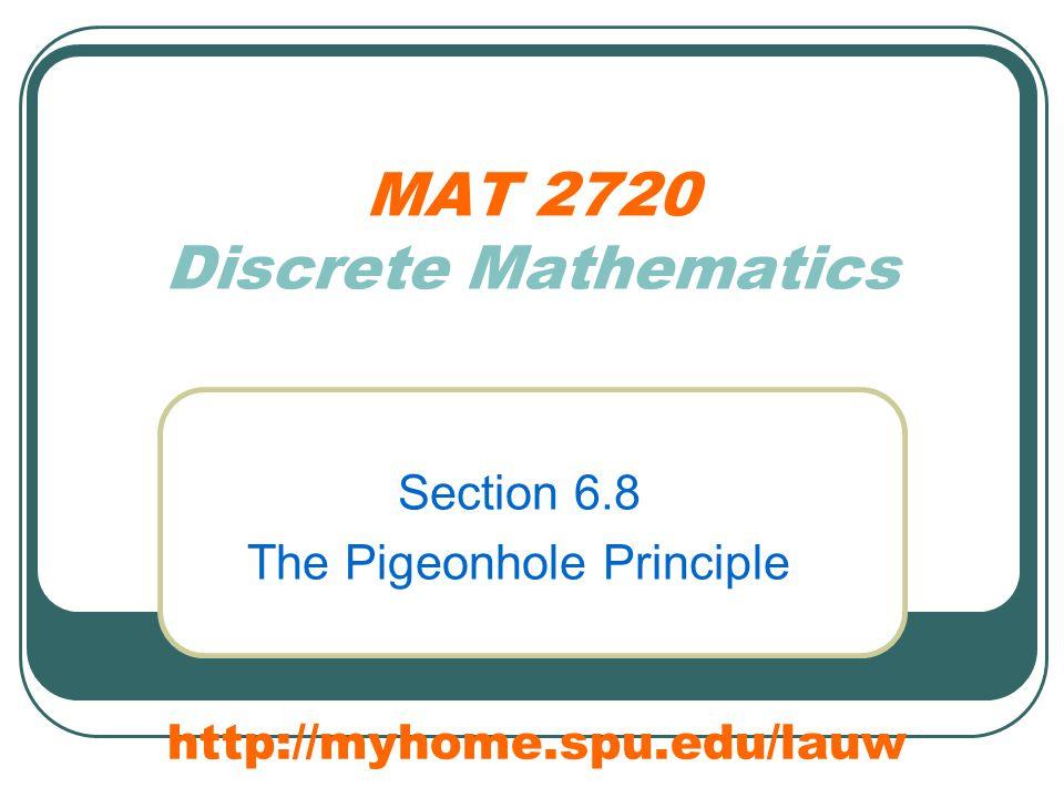 MAT 2720 Discrete Mathematics Section 6.8 The Pigeonhole Principle http://myhome.spu.edu/lauw