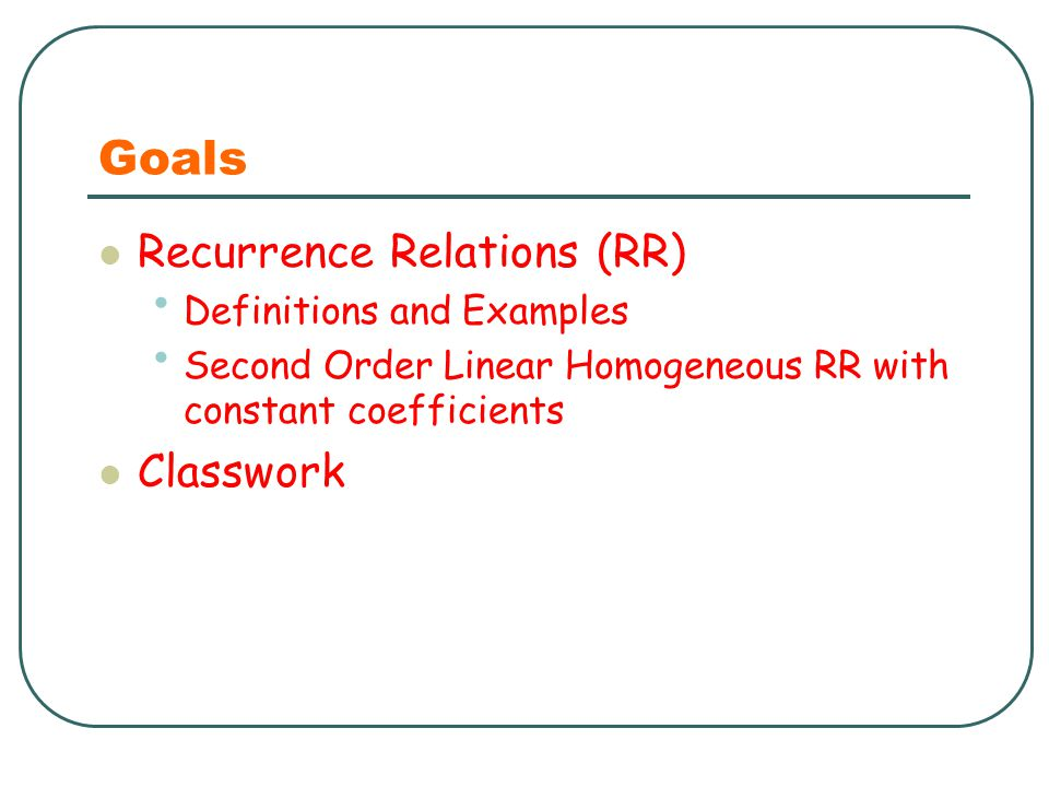 Goals Recurrence Relations (RR) Definitions and Examples Second Order Linear Homogeneous RR with constant coefficients Classwork