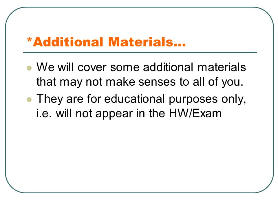 *Additional Materials… We will cover some additional materials that may not make senses to all of you. They are for educational purposes only, i.e. wi