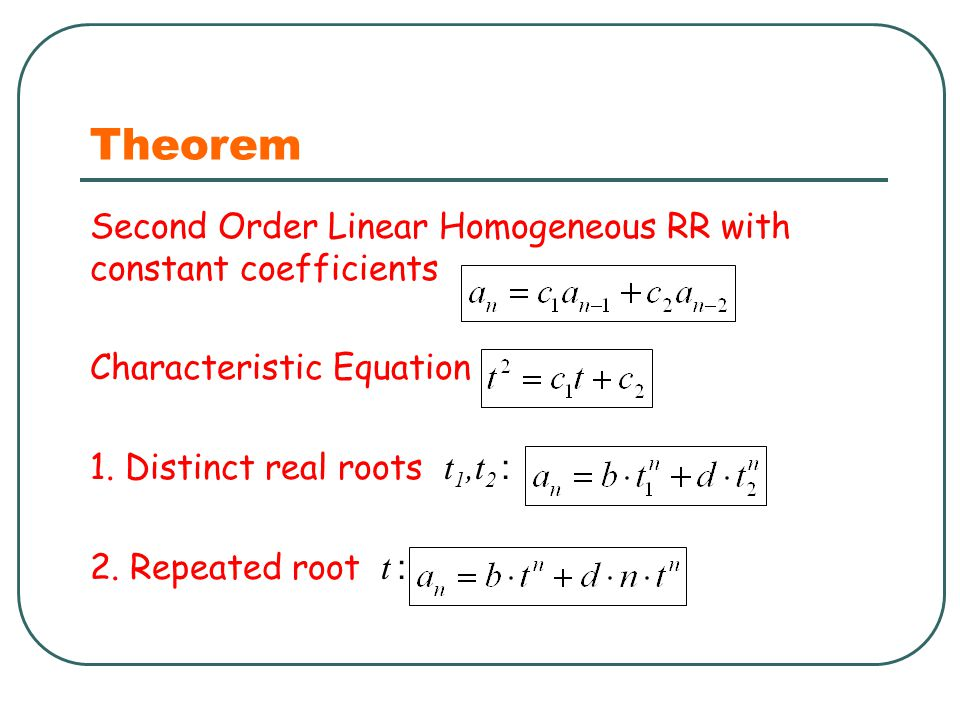 Theorem Second Order Linear Homogeneous RR with constant coefficients Characteristic Equation 1. Distinct real roots t 1,t 2 : 2. Repeated root t :