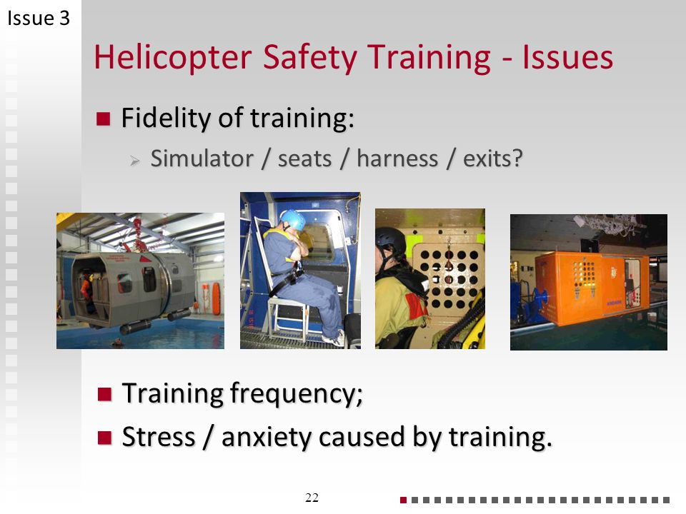 Helicopter Safety Training - Issues Fidelity of training: Fidelity of training: Simulator / seats / harness / exits.