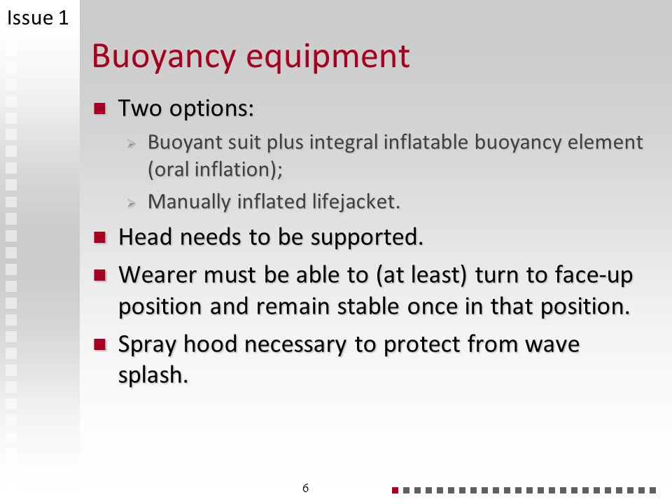 Buoyancy equipment Two options: Two options: Buoyant suit plus integral inflatable buoyancy element (oral inflation); Buoyant suit plus integral inflatable buoyancy element (oral inflation); Manually inflated lifejacket.