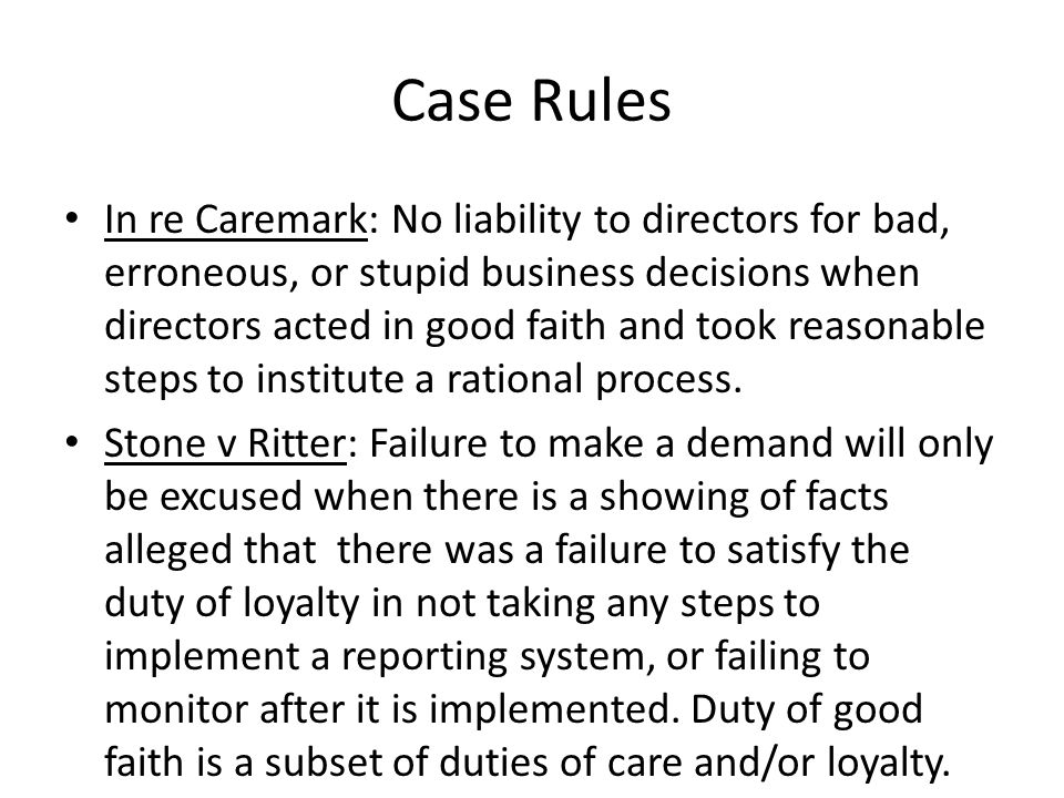 Case Rules In re Caremark: No liability to directors for bad, erroneous, or stupid business decisions when directors acted in good faith and took reasonable steps to institute a rational process.